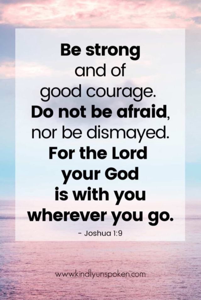 Be strong and of good courage. Do not be afraid, nor be dismayed. For the Lord your God is with you wherever you go.  Joshua memes