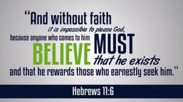 And without faith it is impossible to please God, because anyone who comes to him ST that he exists and that he rewards those who earnestly seek him. Hebrews memes