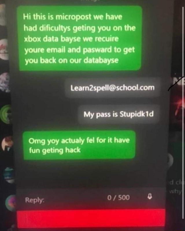 Hi this is micropost we have nad gyou the xbox data bayse we recuire youre email and pasward to get you back on our ta yse My pass is Stupidk Omg yoy actualy fel for it have fun geting hack Reply memes