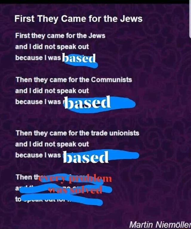 First They Came for the Jews First they came for the Jews and I did not speak out because was Then they came for the Communists and did not speak out because I was Then they came for the trade unionists and did not speak out because was al Then Martin Niemolle meme
