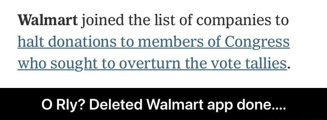 Walmart joined the list of companies to halt donations to members of Congress who sought to overturn the vote tallies. O Rly Deleted Walmart app done  O Rly Deleted Walmart app done memes