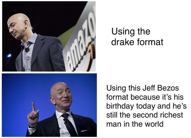 Using the drake format Using this Jeff Bezos format because it's his birthday today and he's still the second richest man in the world memes