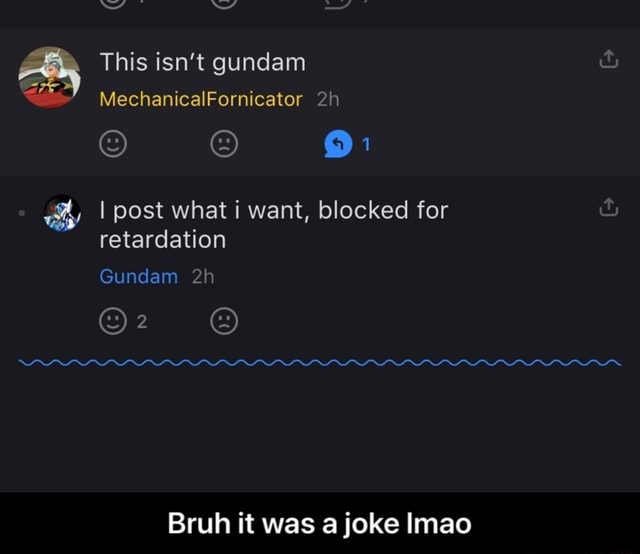 This isn't gundam MechanicalFornicator I post what i want, blocked for retardation Gundam Bruh it was a joke Imao  Bruh it was a joke lmao memes