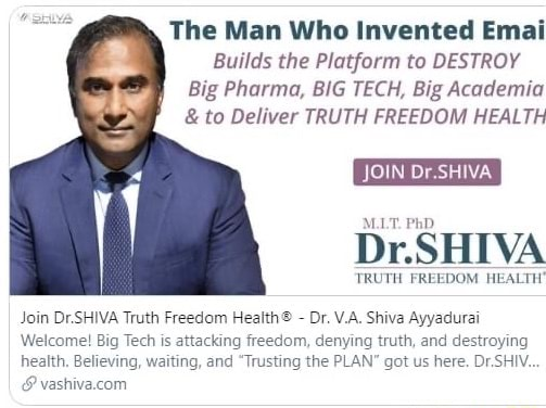 The Man Who Invented Emai Builds the Platform to DESTROY Big Pharma, BIG TECH, Big Academia  and  to Deliver TRUTH FREEDOM HEALTH JOIN Dr.SHIVA TRUTH FREEDOM HEALTH Join Dr.SHIVA Truth Freedom  Dr. V.A. Shiva Ayyadurai Welcome Big Tech is attacking freedom, denying truth, and destroying health. Believing, waiting, and Trusting the PLAN got us here. DrSHIV memes