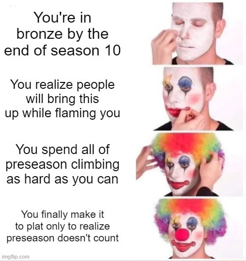 You're in bronze by the end of season 10 You realize people will bring this up while flaming you You spend all of preseason climbing as hard as you can You finally make it to plat only to realize preseason doesn't count memes