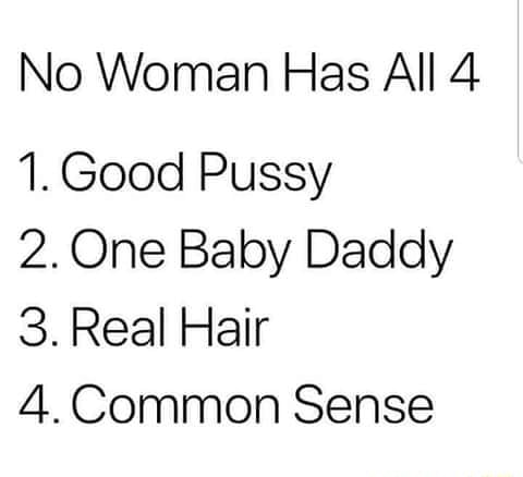 No Woman Has All 4 1. Good Pussy 2. One Baby Daddy 3. Real Hair 4.Common Sense meme