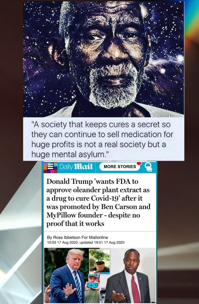 A society that keeps cures a secret so they can continue to sell medication for huge profits is not areal society but a huge mental asylum. MORE STORIES Wail Donald Trump wants FDA to approve oleander plant extract as a drug to cure Covid 19 after it was promoted by Ben Carson and My Pillow founder despite no proof that it works By Ross Ibbetson For Mailonline 17 Aug 2020, updated 1951 17 Aug 2020 meme