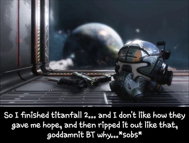 Pe So I finished titanfall 2 and I do not like how they gave me hope, and then ripped it out like that, goddamnit BT why *Sobs* So I finished titanfall 2 and I do not like how they gave me hope, and then ripped it out like that, goddamnit BT why *sobs* memes