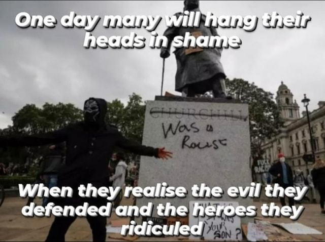 One day many will hang their heads in shame When they realise the evil they defended and the heroes they ridiculed memes