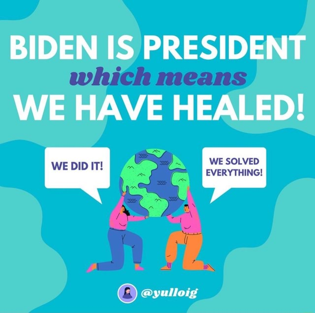 BIDEN IS PRESIDENT which means WE HAVE HEALED SOLVED yulloig memes