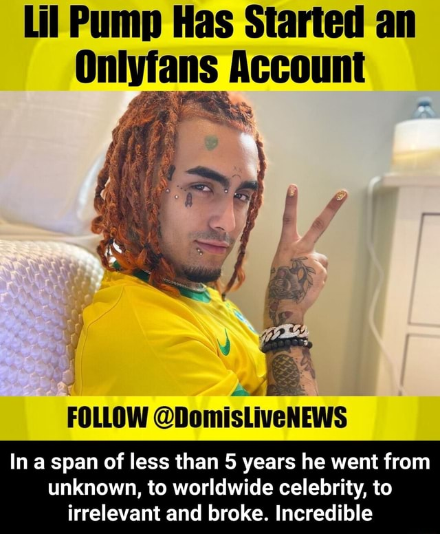Lil Pump Has Started an Account FOLLOW DomisLiveNEWS In a span of less than 5 years he went from unknown, to worldwide celebrity, to irrelevant and broke. Incredible  In a span of less than 5 years he went from unknown, to worldwide celebrity, to irrelevant and broke. Incredible memes