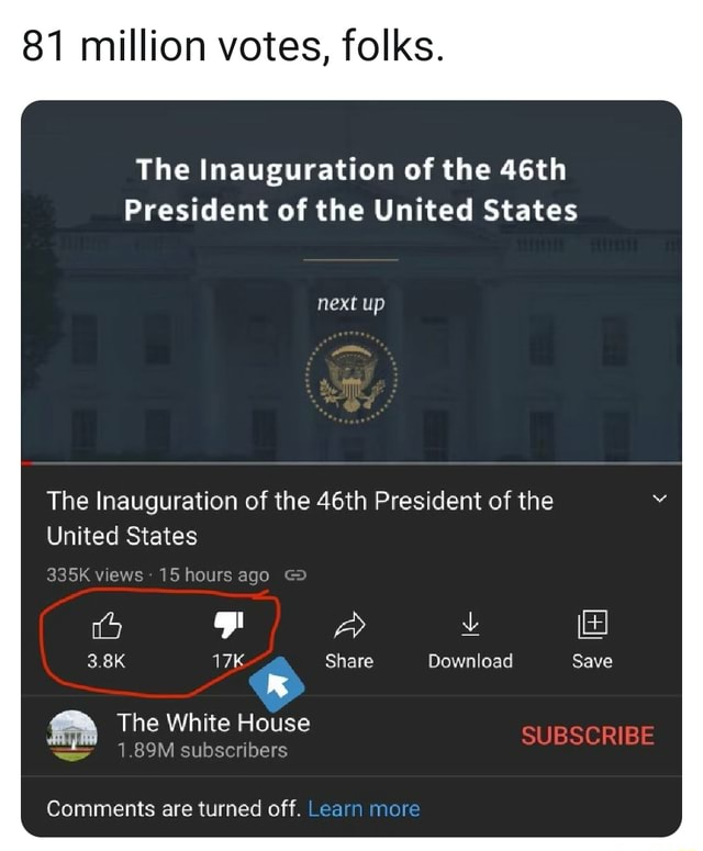 81 million votes, folks. The Inauguration of the 46th President of the United States next up The Inauguration of the 46th President of the United States 335K views 15 hours ago GD 3.8K Share Download Save A The White 1.89M House subscribers 1.89M subscribers SUBSCRIBE Comments are turned off. Learn more memes