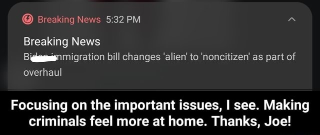 Breaking News PM Breaking News migration bill changes alien to noncitizen as part of overhaul Focusing on the important issues, I see. Making criminals feel more at home. Thanks, Joe  Focusing on the important issues, I see. Making criminals feel more at home. Thanks, Joe memes