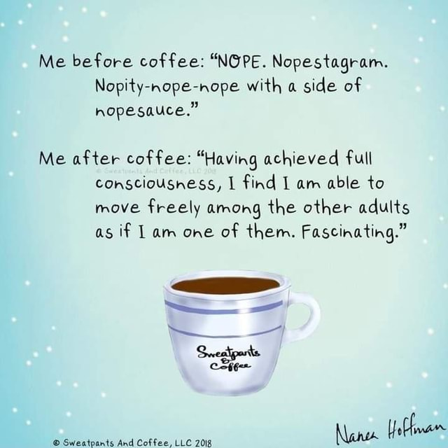 Me before coffee  NOPE. Nopestagram. Nopity nope nope with a side of hopesauce. Me after coffee  Having achieved full consciousness, find am able to move freely among the other adults as if Lam one of them. Fascinating. Sweatpants And Coffee, LLC 2018 memes