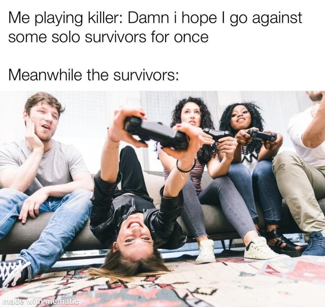 Me playing killer Damn i hope I go against some solo survivors for once Meanwhile the survivors memes