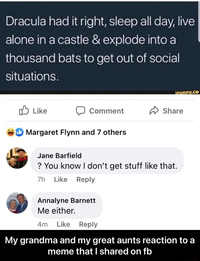 Dracula had it right, sleep all day, live alone in castle  and  explode into a thousand bats to get out of social situations. Like Comment  Share Margaret Flynn and 7 others Jane Barfield  You know I do not get stuff like that. Like Reply Annalyne Barnett Me either. Like Reply My grandma and my great aunts reaction to a meme that I shared on fb  My grandma and my great aunts reaction to a meme that I shared on fb