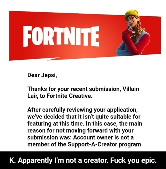 FORTNITE Dear Jepsi, Thanks for your recent submission, Villain Lair, to Fortnite Creative. After carefully reviewing your application, we've decided that it isn't quite suitable for featuring at this time. In this case, the main reason for not moving forward with your submission was Account owner is not a member of the Support A Creator program K. Apparently I'm not a creator. Fuck you epic.  K. Apparently I'm not a creator. Fuck you epic memes