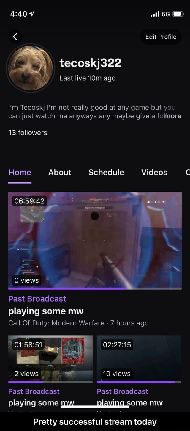 Edit Profile tecoskj322 Last live ago I'm Tecoskj I'm not really good at any game but you can just watch me anyways any maybe give a fomore 13 followers Home About Schedule 0 views Past Broadcast playing some mw Call Of Duty Modern Warfare  7 hours ago views 10 views Past Broadcast Past Broadcast playing some aplaving some mw Pretty successful stream today  Pretty successful stream today meme