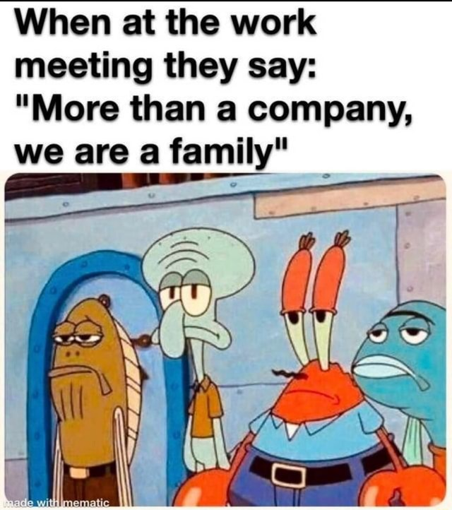 When at the work meeting they say  More than a company, we are a family WT memes