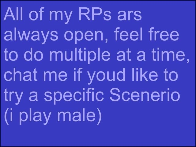 All of my RPs ars always open, feel free to do multiple at a time, chat me if youd like to try a specific Scenerio i play male memes