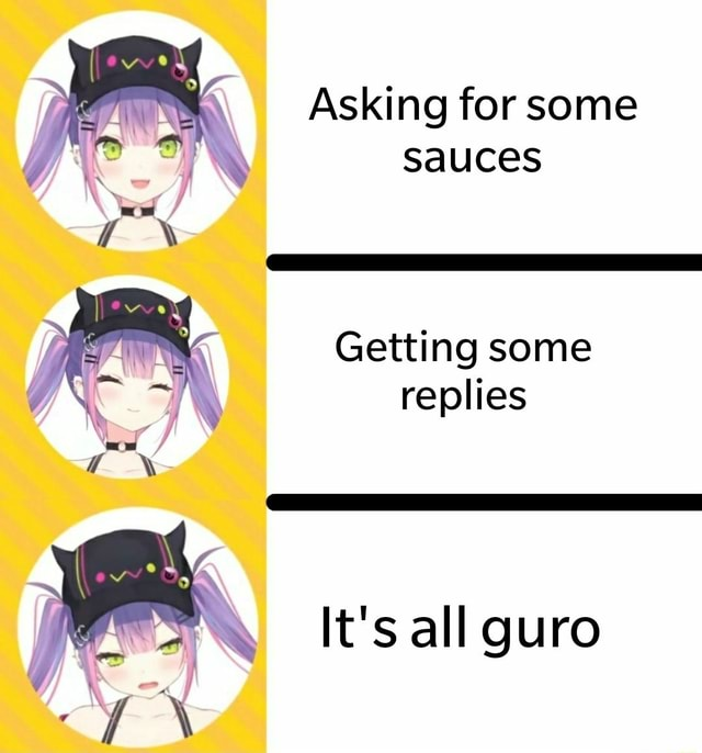 Asking for some sauces Getting some replies It's all guro WWW memes