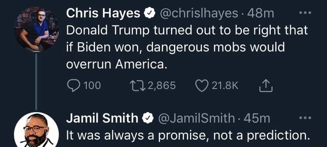 Chris Hayes chrislhayes 100 Donald Trump turned out to be right that if Biden won, dangerous mobs would overrun America. Jamil Smith It was always a promise, not a prediction memes