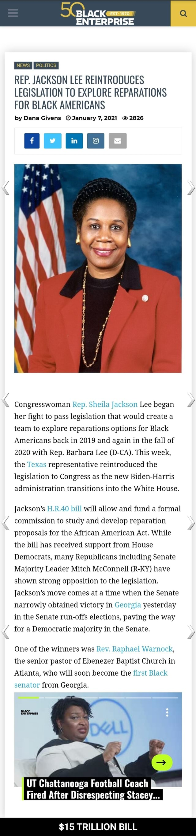 ENTERPRISE REP. JACKSON LEE REINTRODUCES LEGISLATION TO EXPLORE REPARATIONS FOR BLACK AMERICANS by Dana Givens January 7, 2021 2826 G Oo Congresswoman Rep. Sheila Jackson Lee began her fight to pass legislation that would create a team to explore reparations options for Black Americans back in 2019 and again in the fall of 2020 with Rep. Barbara Lee D CA. This week, the Texas representative reintroduced the legislation to Congress as the new Biden Harris administration transitions into the White House. Jackson's H.R.40 bill will allow and fund a formal commission to study and develop reparation proposals for commission the to African study and American develop Act. While reparation 4 the bill has received support from House Democrats, many Republicans including Senate Majority Leader Mit
