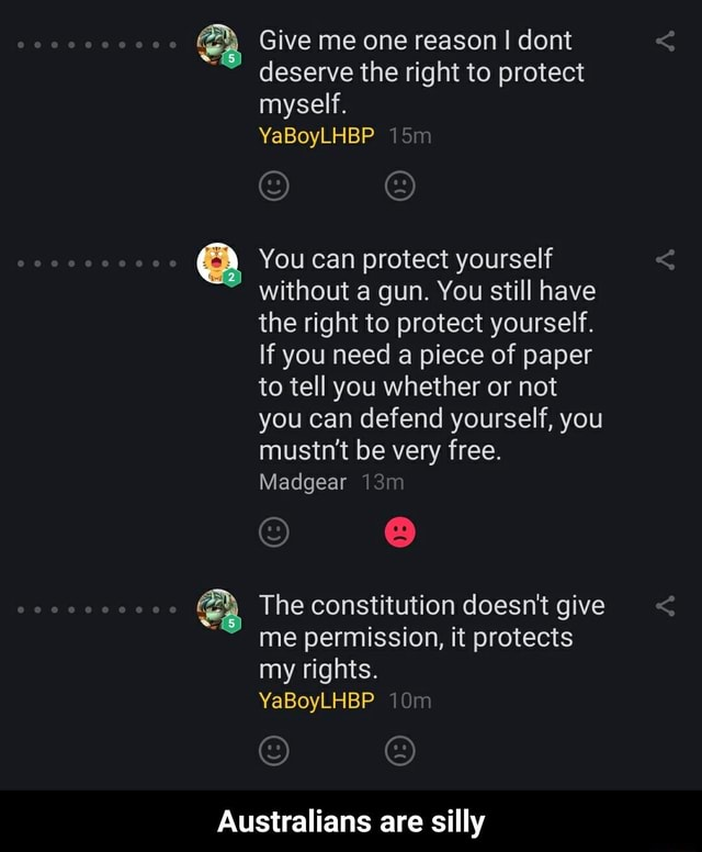 Give me one reason I dont deserve the right to protect myself. 000 YaBoyLHBP 000 You can protect yourself without a gun. You still have the right to protect yourself. If you need a piece of paper to tell you whether or not you can defend yourself, you mustn't be very free. Madgear The constitution doesn't give me permission, it protects my rights. YaBoyLHBP Australians are silly Australians are silly memes