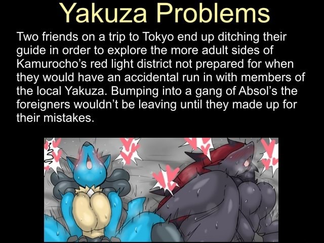 Two friends on a trip to Tokyo end up ditching their guide in order to explore the more adult sides of Kamurocho's red light district not prepared for when they would have an accidental run in with members of the local Yakuza. Bumping into a gang of Absol's the foreigners wouldn't be leaving until they made up for their mistakes meme