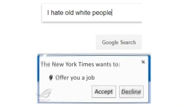 I hate old white people Google Search {he New York Times wants to Offer you a job accept II Oashne memes