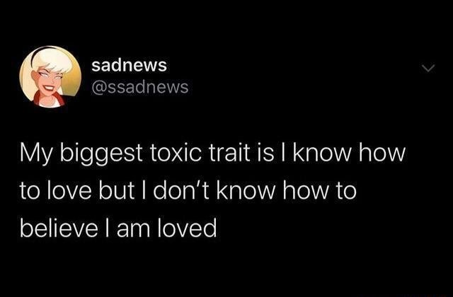 Sadnews My biggest toxic trait is I know how to love but I do not know how to believe I am loved meme