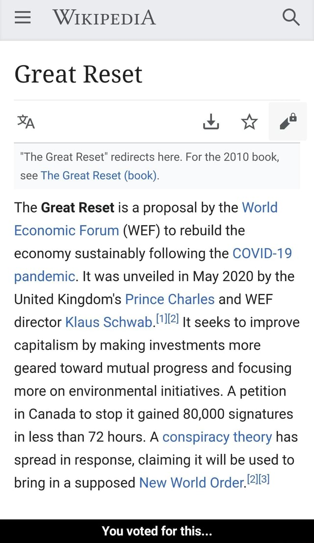 WIKIPEDIA Great Reset The Great Reset redirects here. For the 2010 book, see The Great Reset book. The Great Reset is a proposal by the World Economic Forum WEF to rebuild the economy sustainably following the COVID 19 pandemic. It was unveiled in May 2020 by the United Kingdom's Prince Charles and WEF director Klaus It seeks to improve capitalism by making investments more geared toward mutual progress and focusing more on environmental initiatives. A petition in Canada to stop it gained 80,000 signatures in less than 72 hours. A conspiracy theory has spread in response, claiming it will be used to bring in a supposed New World Order, You voted for this You voted for this memes