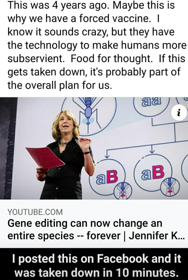 This was 4 years ago. Maybe this is why we have a forced vaccine. I know it sounds crazy, but they have the technology to make humans more subservient. Food for thought. If this gets taken down, it's probably part of the overall plan for us. aB, Gene editing can now change an entire species forever I Jennifer K I posted this on Facebook and it was taken down in 10 minutes memes
