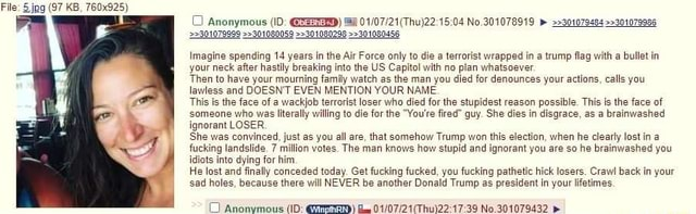 File jpg 97 KB, 760x925 301078999 301080059 301080296 301080458 Imagine spending 14 years in the Air Force only to die terrorist wrapped in a trump flag with a bullet in your neck after hastily breaking into the US Capitol with no pian whatsoever Then to have your mourning family watch as the man you died for denounces your actions, calls you lawless and DOESNT EVEN MENTION YOUR NAME. This is the face of a wackjob terrorist loser who died for the stupidest reason possible. This is the face of someone who was literally willing to die for the You're fired guy. She dies in disgrace, as a brainwashed ignorant LOSER, She was convinced, just as you all are, that somehow Trump won this election, when he clearly lost in a fucking landslide. 7 million votes. The man knows how stupid and ignorant
