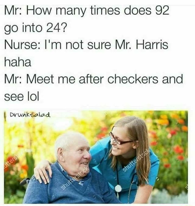 Mr How many times does 92 go into 24 Nurse I'm not sure Mr. Harris nana Mr Meet me after checkers and see lol Drunksalad meme