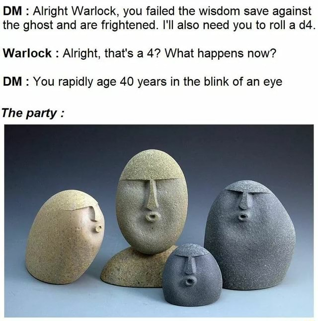DM Alright Warlock, you failed the wisdom save against the ghost and are frightened. I'll also need you to roll a Warlock Alright, that's a 4 What happens now DM You rapidly age 40 years in the blink of an eye The party memes