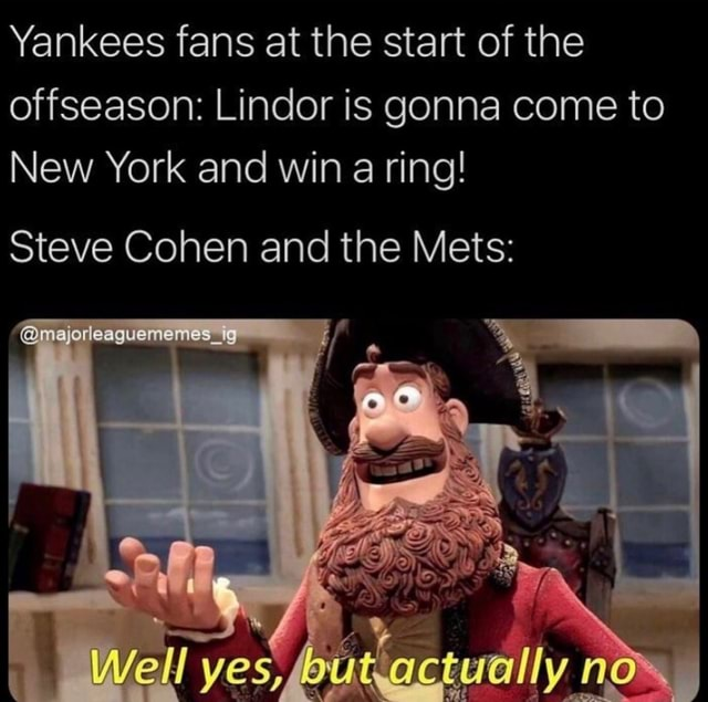 Yankees fans at the start of the offseason Lindor is gonna come to New York and win a ring Steve Cohen and the Mets meajorleaguememes ig Well I