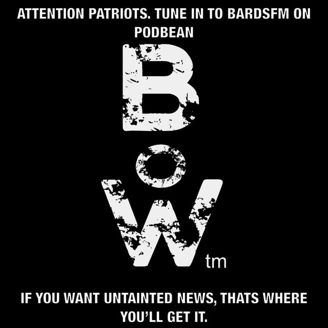 ATTENTION PATRIOTS. TUNE IN TO BARDSFM ON PODBEAN IF YOU WANT UNTAINTED NEWS, THATS WHERE YOU'LL GET IT memes