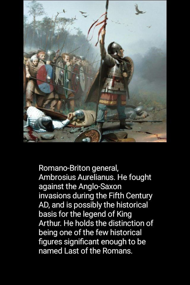 Romano Briton general, Ambrosius Aurelianus. He fought against the Anglo Saxon invasions during the Fifth Century AD, and is possibly the historical basis for the legend of King Arthur. He holds the distinction of being one of the few historical figures significant enough to be named Last of the Romans memes