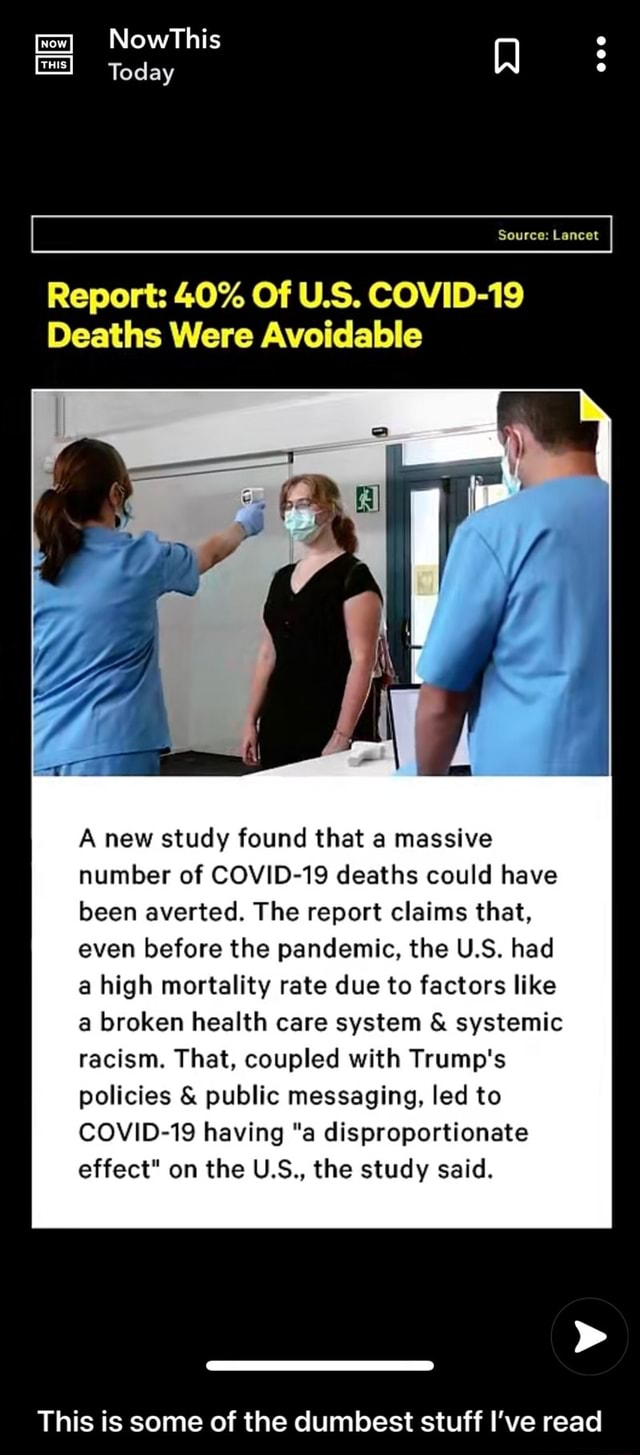 NowThis Today Source Lancet Report 40% Of US. COVID 19 Deaths Were Avoidable A new study found that a massive number of COVID 19 deaths could have been averted. The report claims that, even before the pandemic, the U.S. had a high mortality rate due to factors like a broken health care system  and  systemic racism. That, coupled with Trump's policies  and  public messaging, led to COVID 19 having a disproportionate effect on the U.S., the study said. This is some of the dumbest stuff I've read  This is some of the dumbest stuff I've read memes