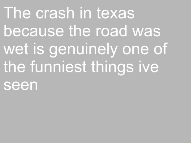 The crash in texas because the road was wet is genuinely one of the funniest things ive seen memes