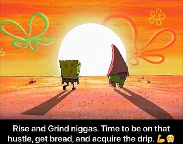 SS Rise and Grind niggas. Time to be on that hustle, get bread, and acquire the drip meme