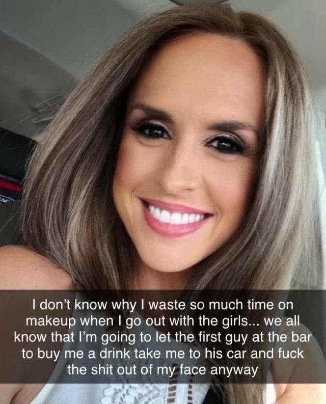 Do not know why I waste so much time on makeup when I go out with the girls we all know that I'm going to let the first guy at the bar to buy me a drink take me to his car and fuck the shit out of my face anyway memes