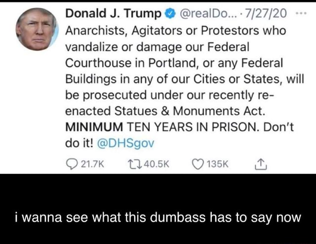 Donald J. Trump realDo Anarchists, Agitators or Protestors who vandalize or damage our Federal Courthouse in Portland, or any Federal Buildings in any of our Cities or States, will be prosecuted under our recently re enacted Statues and Monuments Act MINIMUM TEN YEARS IN PRISON. Do not do it 1.7K 40.5K 135K i wanna see what this dumbass has to say now meme