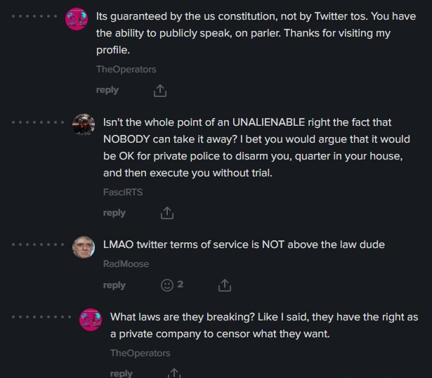 Its guaranteed by the us constitution, not by Twitter tos. You have the ability to publicly speak, on parler. Thanks for visiting my profile. wy Isn't the whole point of an UNALIENABLE right the fact that NOBODY can take it away bet you would argue that it would be OK for private police to disarm you, quarter in your house, and then execute you without trial, LMAO twitter terms of service is NOT above the law dude What laws are they breaking Like I said, they have the right as a private company to censor what they want memes