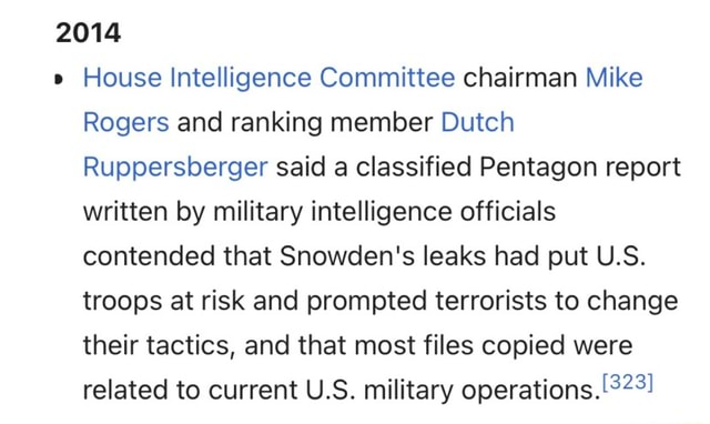 2014 House Intelligence Committee chairman Mike Rogers and ranking member Dutch Ruppersberger said a classified Pentagon report written by military intelligence officials contended that Snowden's leaks had put U.S. troops at risk and prompted terrorists to change their tactics, and that most files copied were related to current U.S. military operations memes