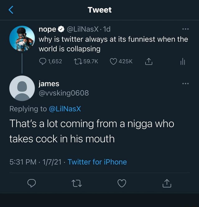 Tweet nope LilNasx id why is twitter always at its funniest when the world is collapsing 1652 T1597K ill james Replying to LiINasx That's a lot coming from a nigga who takes cock in his mouth PM  Twitter for iPhone memes