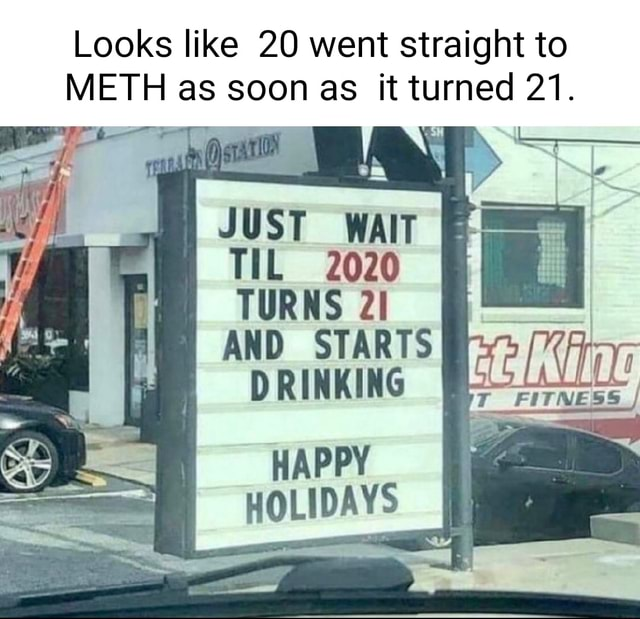 Looks like 20 went straight to METH as soon as it turned 21. JUST WAIT TIL 2020 TURNS AND STARTS DRINKING HAPPY HOLIDAYS memes