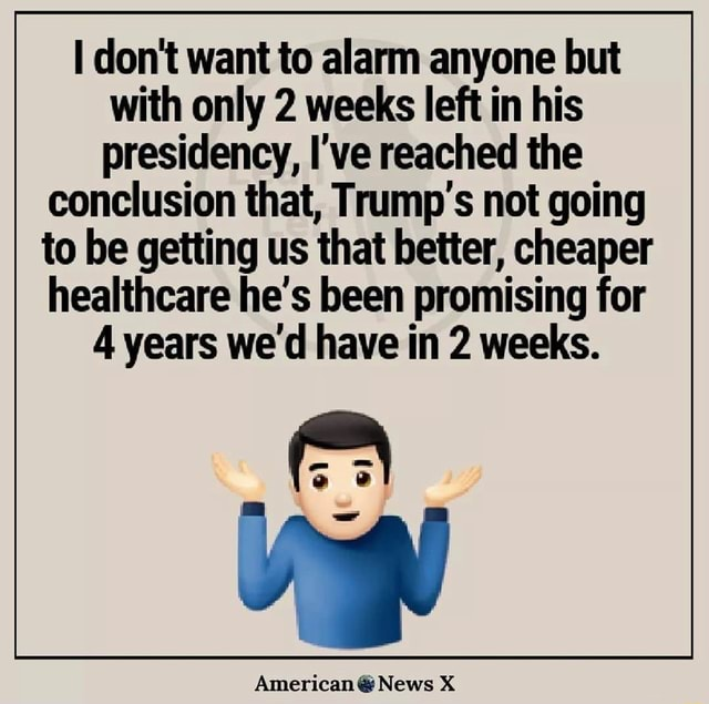 Do not want to alarm anyone but with only 2 weeks left in his presidency, I've reached the conclusion that, Trump's not going to be getting us that better, cheaper healthcare e's been promising for 4 years we'd have in 2 weeks. American News X memes