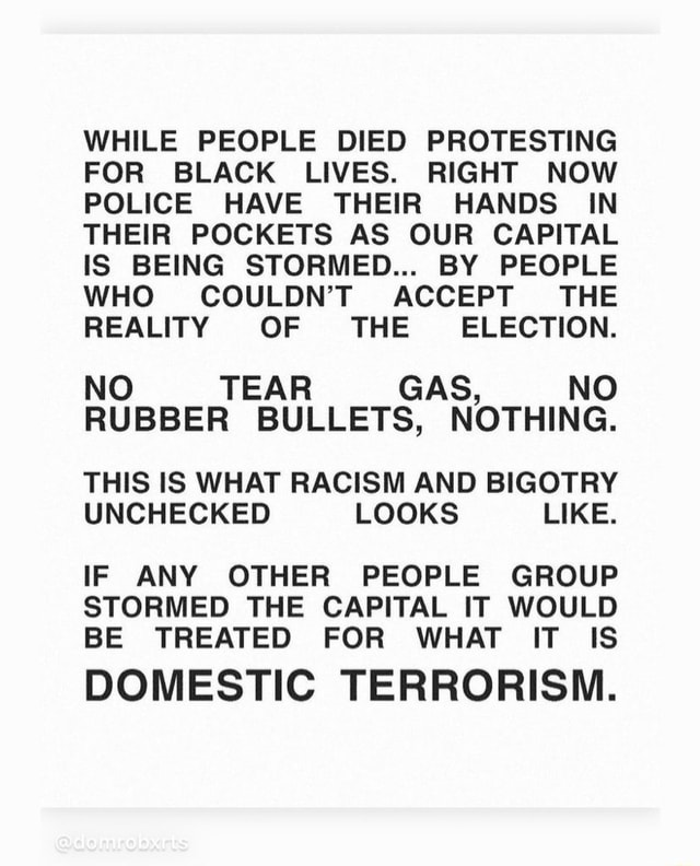 WHILE PEOPLE DIED PROTESTING FOR BLACK LIVES. RIGHT NOW POLICE HAVE THEIR HANDS IN THEIR POCKETS AS OUR CAPITAL IS BEING STORMED BY PEOPLE WHO COULDN'T ACCEPT THE REALITY OF THE ELECTION. NO TEAR GAS, NO RUBBER BULLETS, NOTHING. THIS IS WHAT RACISM AND BIGOTRY UNCHECKED LOOKS LIKE. IF ANY OTHER PEOPLE GROUP STORMED THE CAPITAL IT WOULD BE TREATED FOR WHAT IT IS DOMESTIC TERRORISM memes